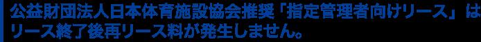 公益財団法人日本体育施設協会推奨「指定管理者向けリース 」はリース終了後再リース料が発生しません。